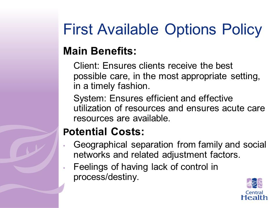First Available Options Policy Main Benefits: Client: Ensures clients receive the best possible care, in the most appropriate setting, in a timely fashion.
