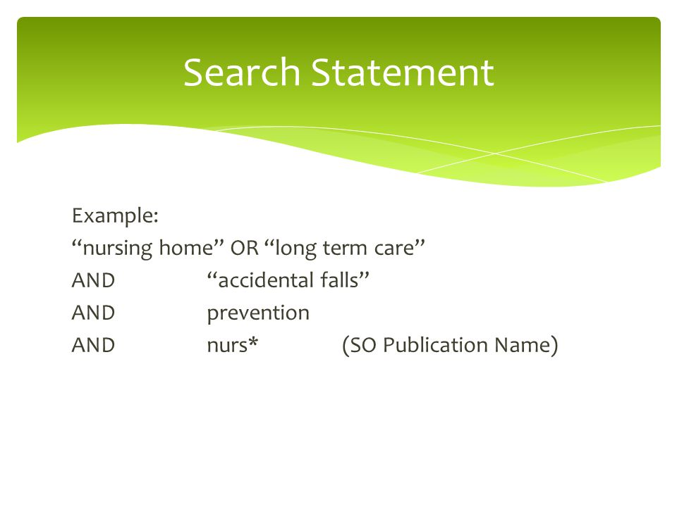 Example: nursing home OR long term care AND accidental falls ANDprevention ANDnurs*(SO Publication Name) Search Statement
