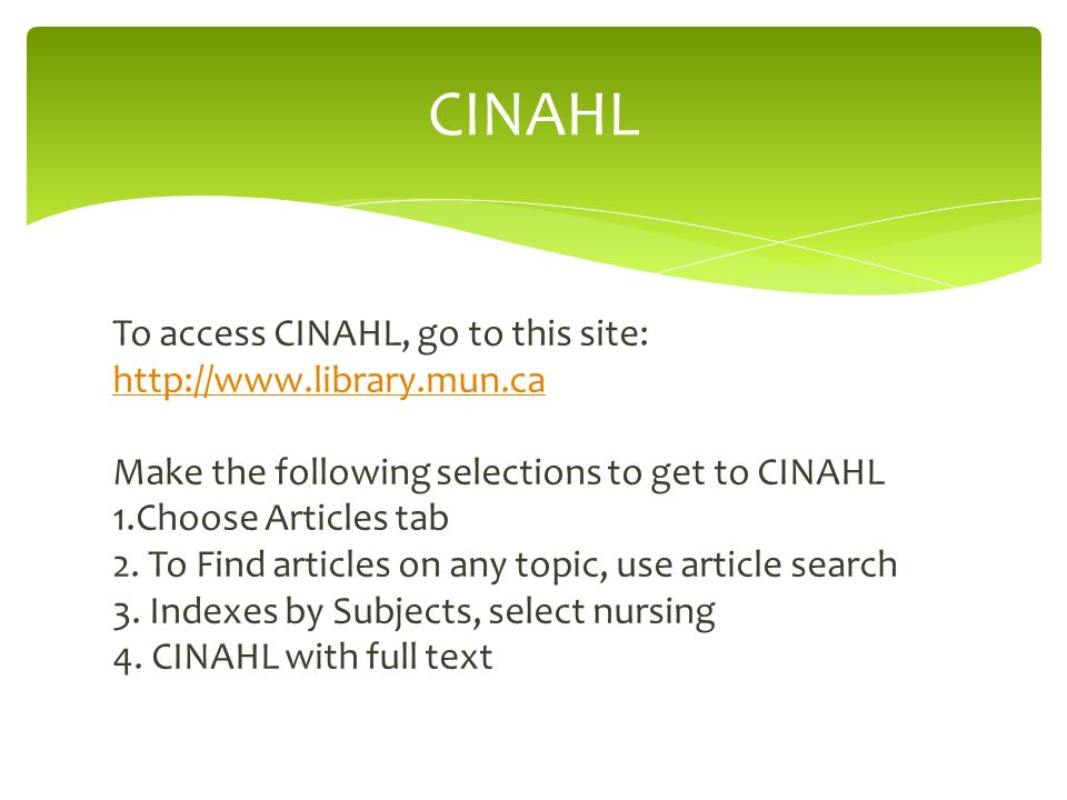 To access CINAHL, go to this site: http://www.library.mun.ca Make the following selections to get to CINAHL 1.Choose Articles tab 2.