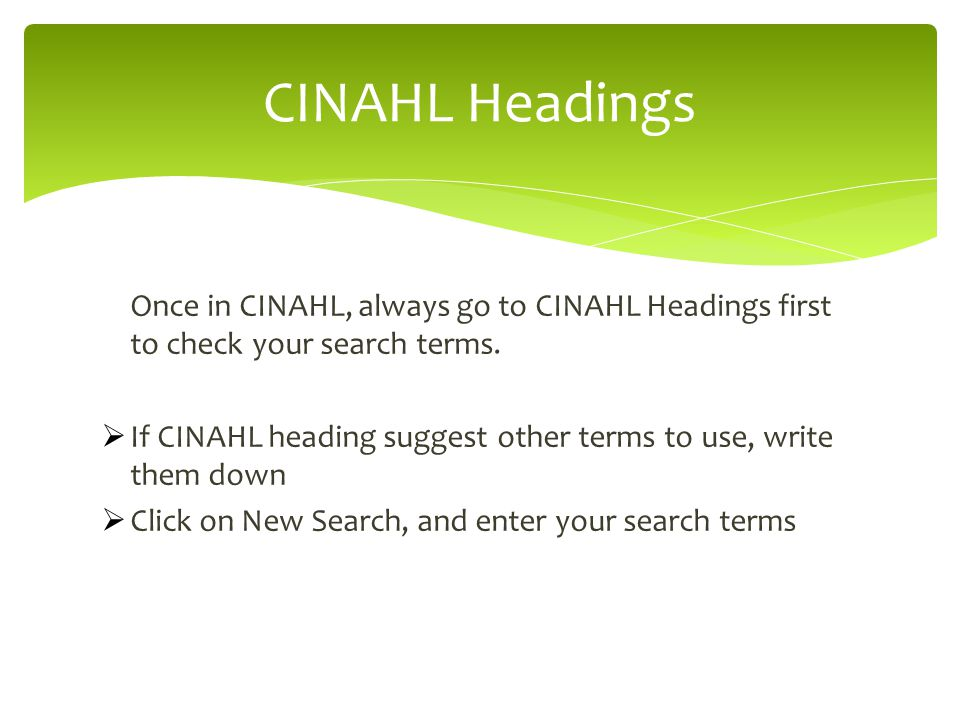 Once in CINAHL, always go to CINAHL Headings first to check your search terms.