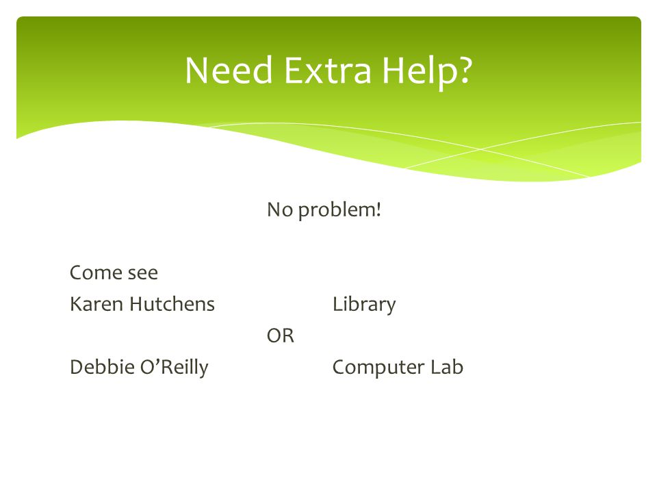 No problem! Come see Karen Hutchens Library OR Debbie O'ReillyComputer Lab Need Extra Help