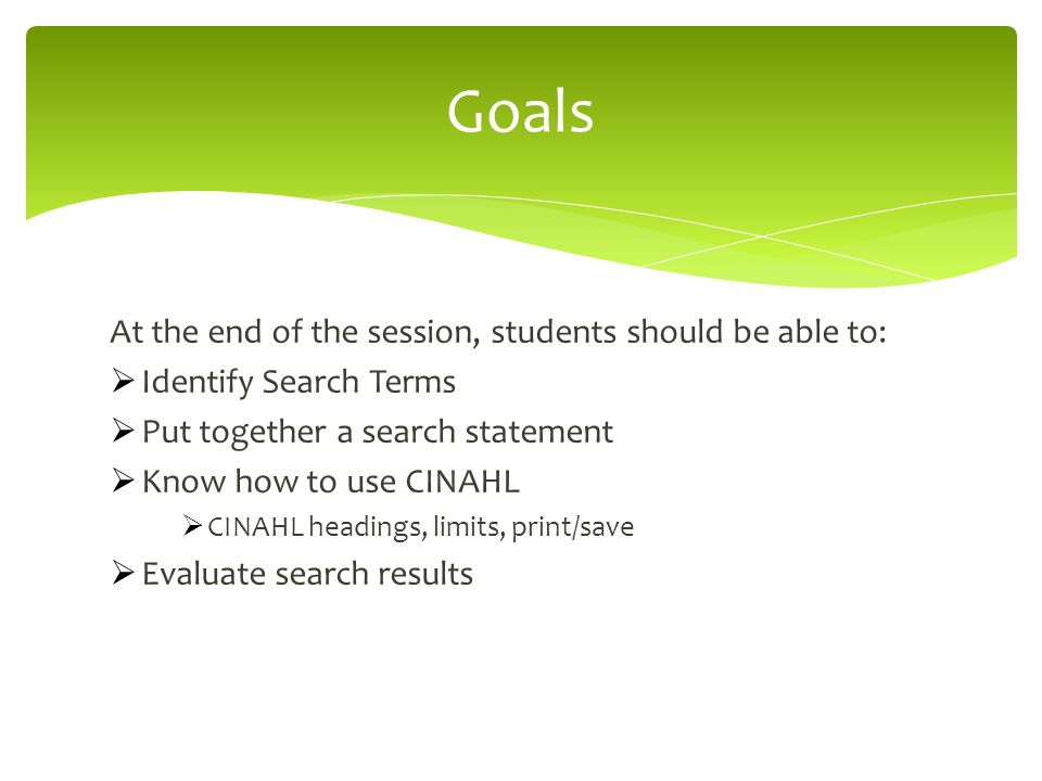 At the end of the session, students should be able to:  Identify Search Terms  Put together a search statement  Know how to use CINAHL  CINAHL headings, limits, print/save  Evaluate search results Goals