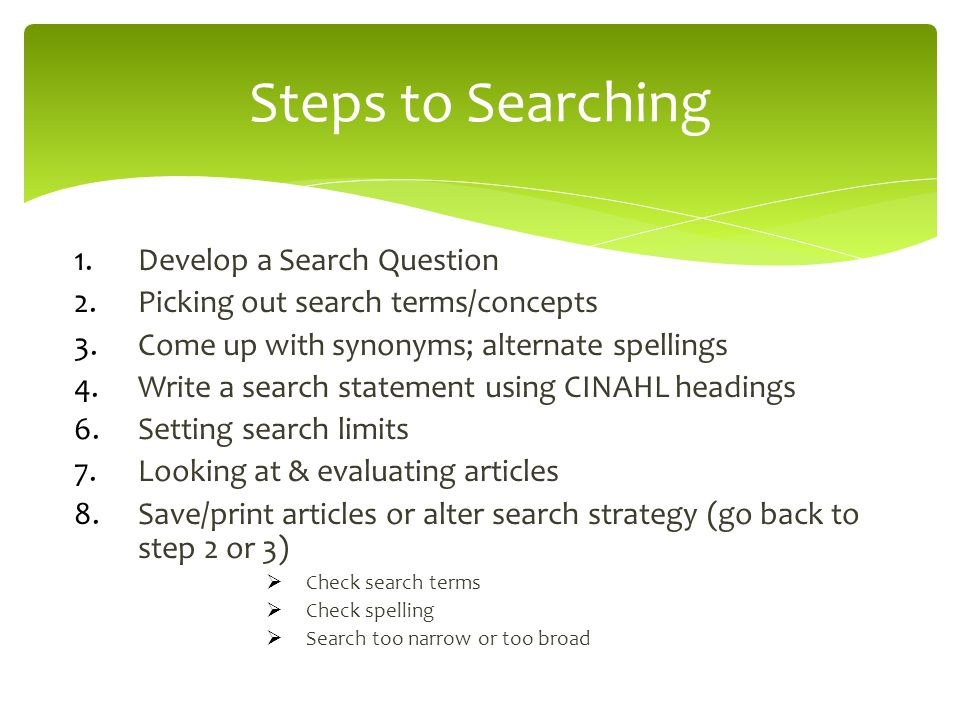 1.Develop a Search Question 2.Picking out search terms/concepts 3.Come up with synonyms; alternate spellings 4.Write a search statement using CINAHL headings 6.Setting search limits 7.Looking at & evaluating articles 8.Save/print articles or alter search strategy (go back to step 2 or 3)  Check search terms  Check spelling  Search too narrow or too broad Steps to Searching