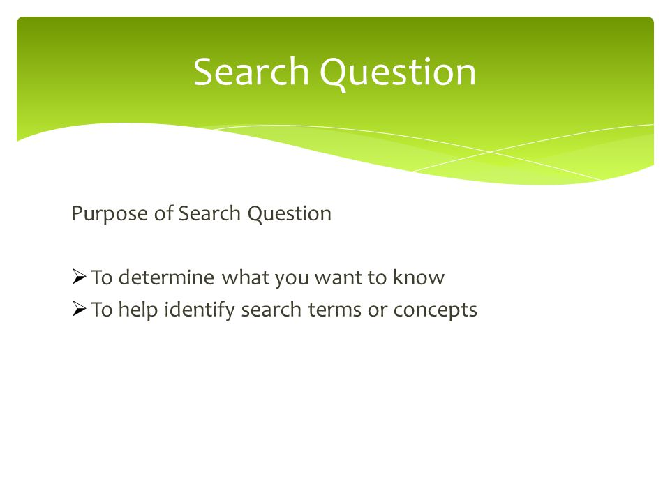 Purpose of Search Question  To determine what you want to know  To help identify search terms or concepts Search Question