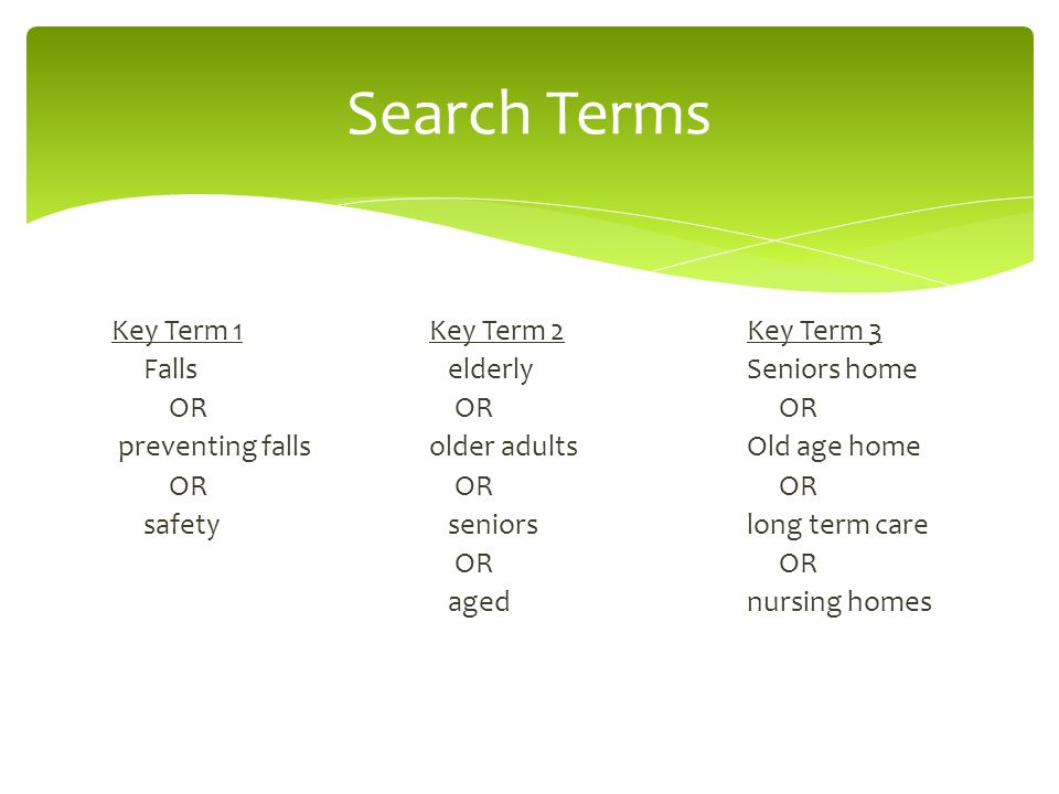 Key Term 1Key Term 2Key Term 3 Falls elderlySeniors home OR OR OR preventing fallsolder adultsOld age home OR OR OR safety seniorslong term care OR OR agednursing homes Search Terms