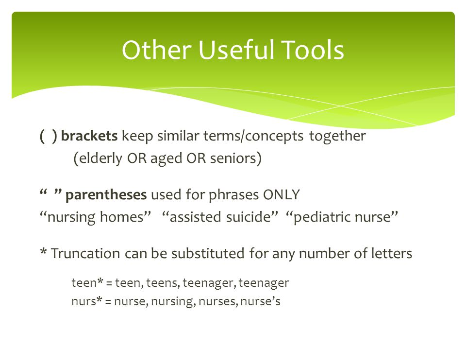 ( ) brackets keep similar terms/concepts together (elderly OR aged OR seniors) parentheses used for phrases ONLY nursing homes assisted suicide pediatric nurse * Truncation can be substituted for any number of letters teen* = teen, teens, teenager, teenager nurs* = nurse, nursing, nurses, nurse's Other Useful Tools