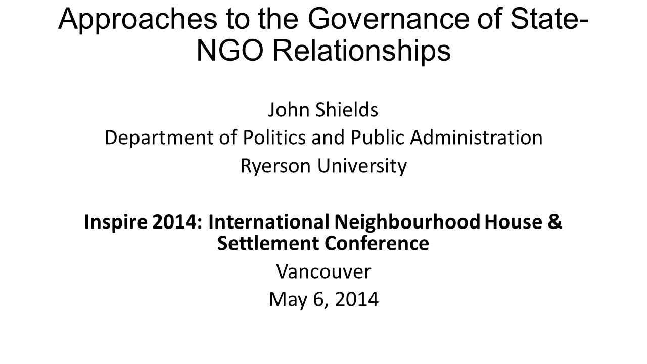 Approaches to the Governance of State- NGO Relationships John Shields Department of Politics and Public Administration Ryerson University Inspire 2014: International Neighbourhood House & Settlement Conference Vancouver May 6, 2014