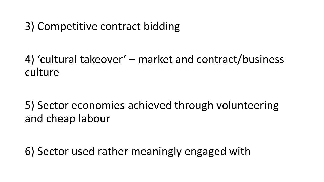3) Competitive contract bidding 4) 'cultural takeover' – market and contract/business culture 5) Sector economies achieved through volunteering and cheap labour 6) Sector used rather meaningly engaged with
