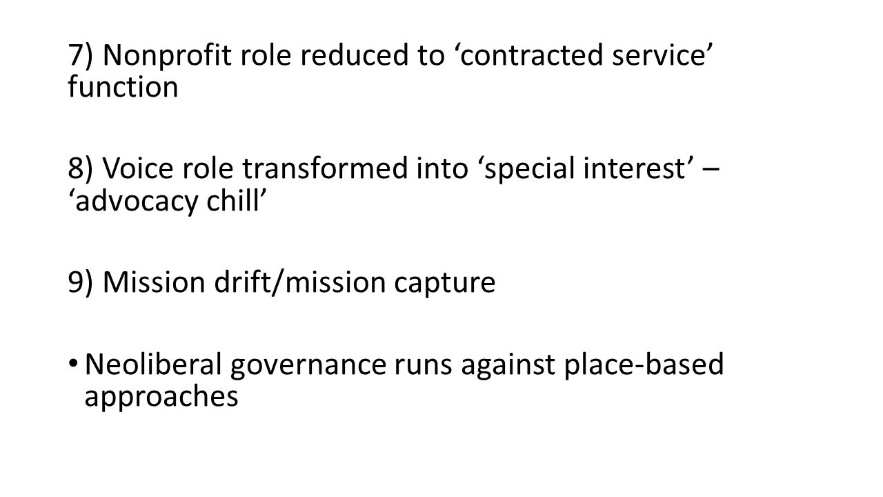 7) Nonprofit role reduced to 'contracted service' function 8) Voice role transformed into 'special interest' – 'advocacy chill' 9) Mission drift/mission capture Neoliberal governance runs against place-based approaches