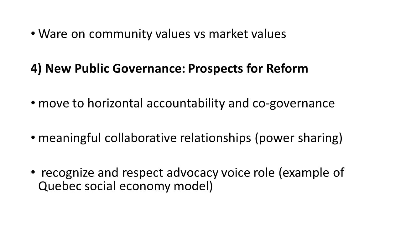 Ware on community values vs market values 4) New Public Governance: Prospects for Reform move to horizontal accountability and co-governance meaningful collaborative relationships (power sharing) recognize and respect advocacy voice role (example of Quebec social economy model)