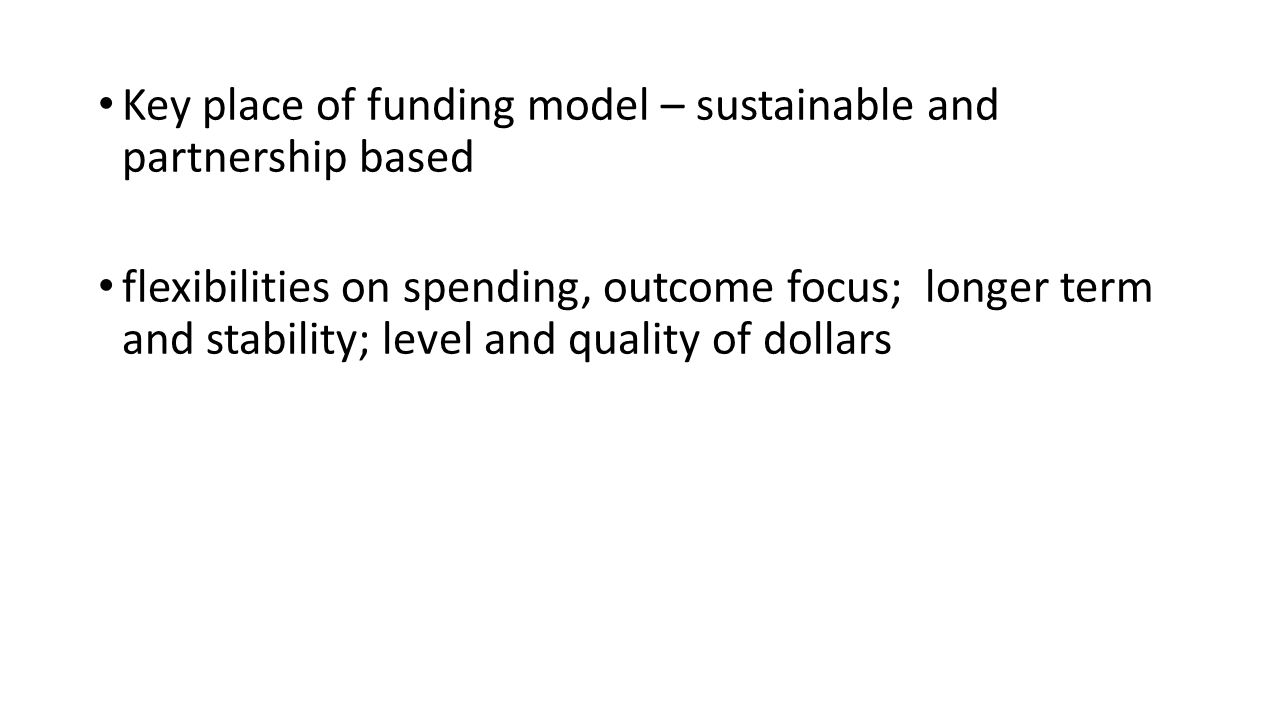 Key place of funding model – sustainable and partnership based flexibilities on spending, outcome focus; longer term and stability; level and quality of dollars