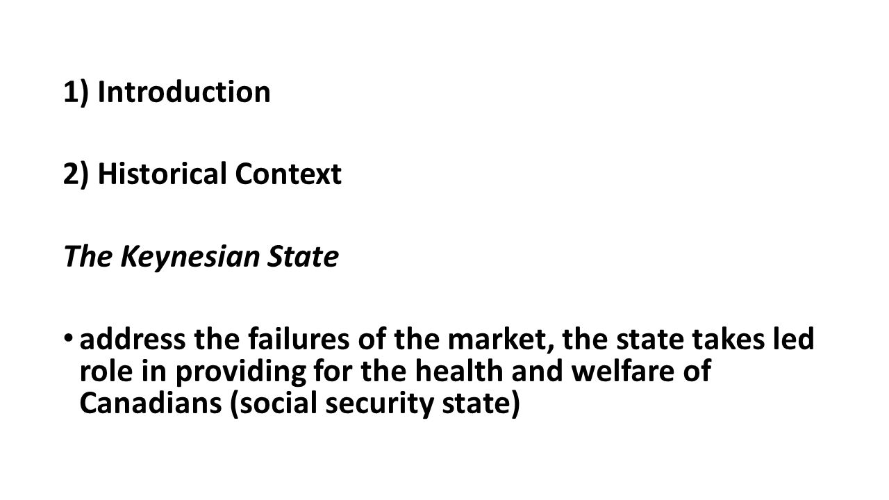 1) Introduction 2) Historical Context The Keynesian State address the failures of the market, the state takes led role in providing for the health and welfare of Canadians (social security state)