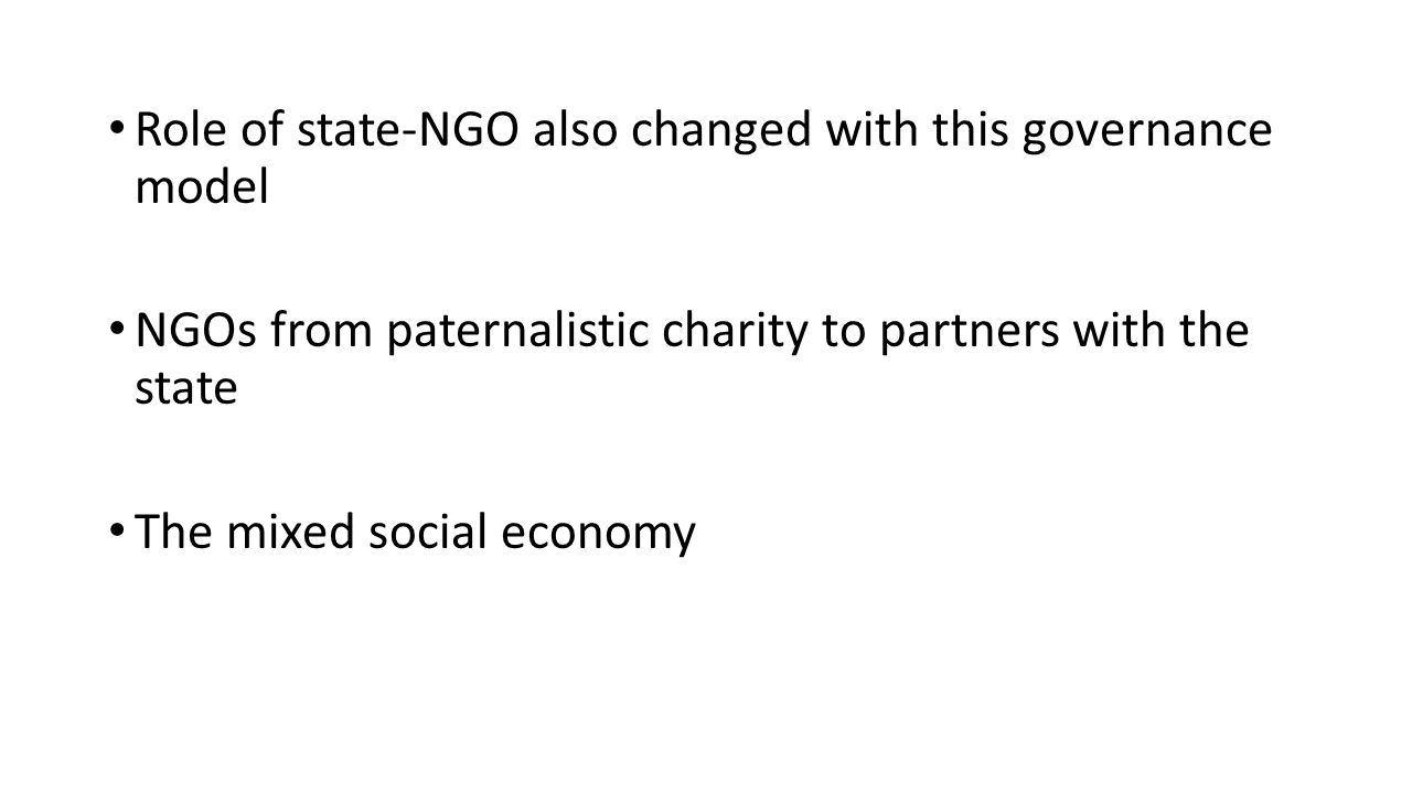 Role of state-NGO also changed with this governance model NGOs from paternalistic charity to partners with the state The mixed social economy