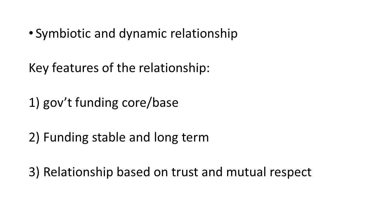Symbiotic and dynamic relationship Key features of the relationship: 1) gov't funding core/base 2) Funding stable and long term 3) Relationship based on trust and mutual respect