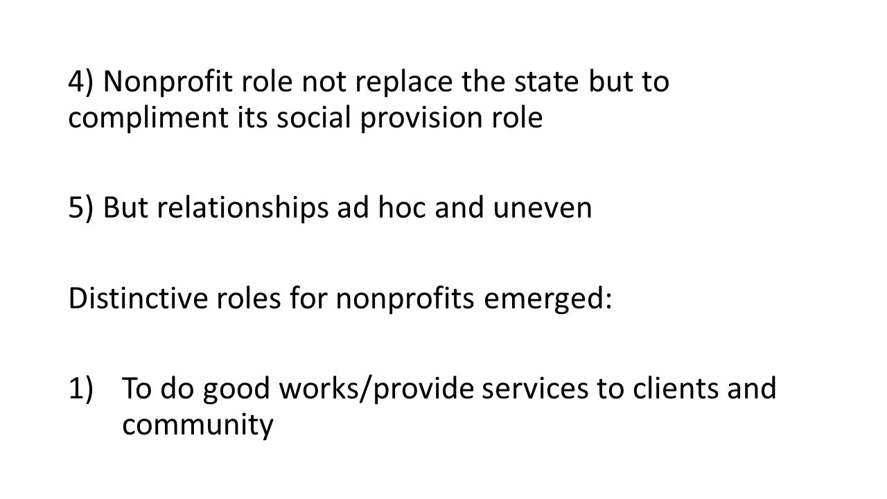 4) Nonprofit role not replace the state but to compliment its social provision role 5) But relationships ad hoc and uneven Distinctive roles for nonprofits emerged: 1)To do good works/provide services to clients and community
