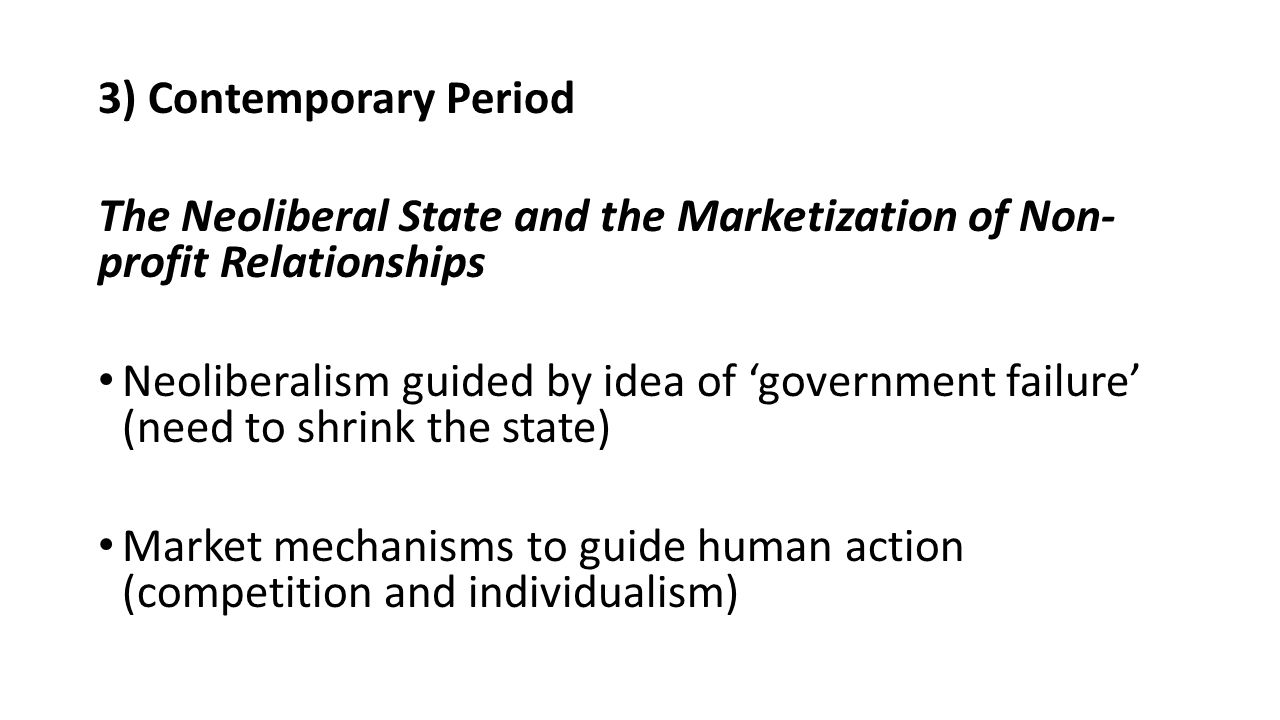 3) Contemporary Period The Neoliberal State and the Marketization of Non- profit Relationships Neoliberalism guided by idea of 'government failure' (need to shrink the state) Market mechanisms to guide human action (competition and individualism)