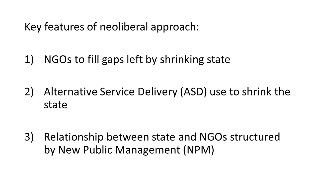 Key features of neoliberal approach: 1)NGOs to fill gaps left by shrinking state 2)Alternative Service Delivery (ASD) use to shrink the state 3)Relationship between state and NGOs structured by New Public Management (NPM)