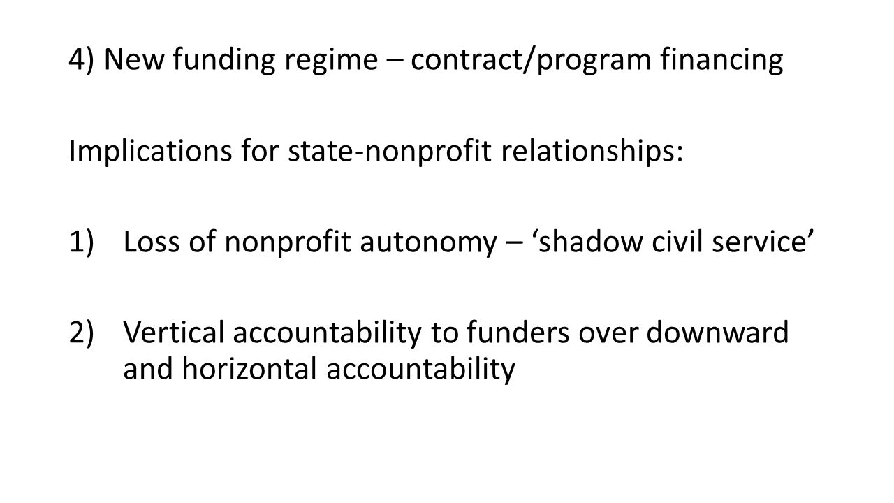 4) New funding regime – contract/program financing Implications for state-nonprofit relationships: 1)Loss of nonprofit autonomy – 'shadow civil service' 2)Vertical accountability to funders over downward and horizontal accountability