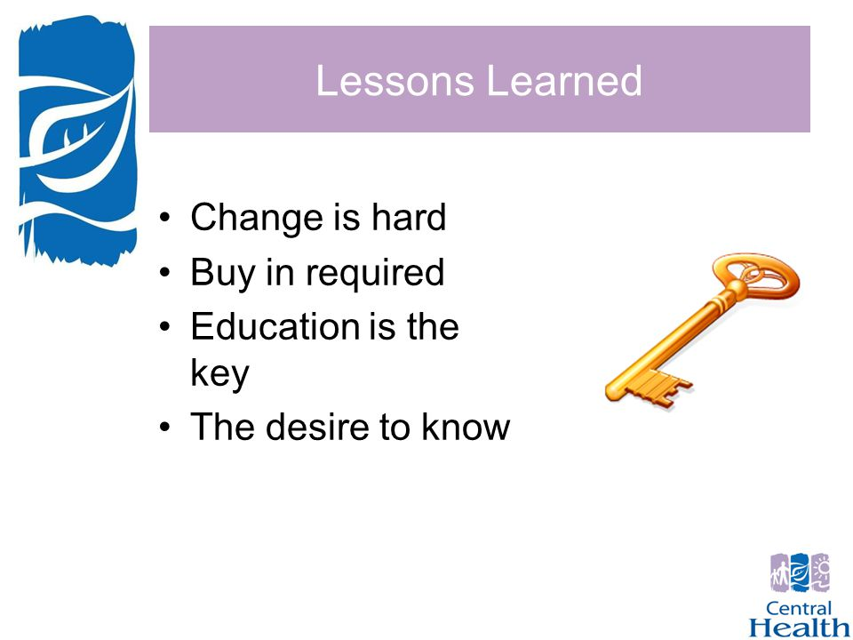 Lessons Learned Change is hard Buy in required Education is the key The desire to know