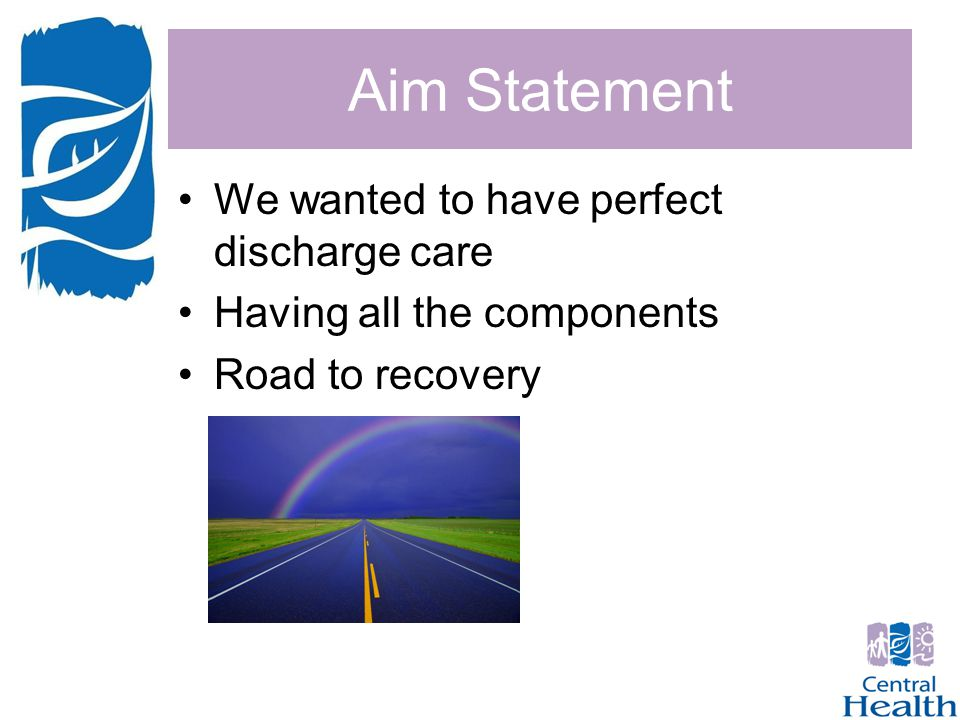 Aim Statement We wanted to have perfect discharge care Having all the components Road to recovery