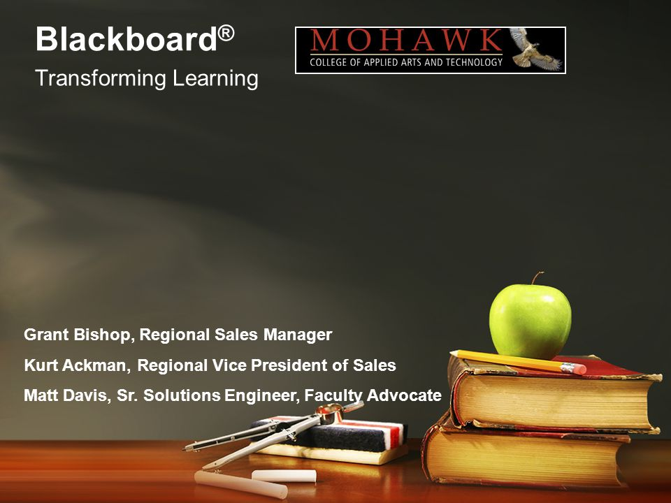 Blackboard ® Transforming Learning Grant Bishop, Regional Sales Manager Kurt Ackman, Regional Vice President of Sales Matt Davis, Sr.