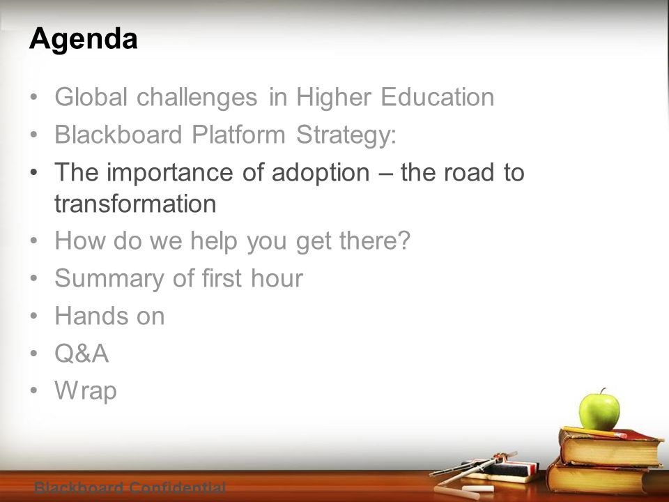 Blackboard Confidential Agenda Global challenges in Higher Education Blackboard Platform Strategy: The importance of adoption – the road to transformation How do we help you get there.