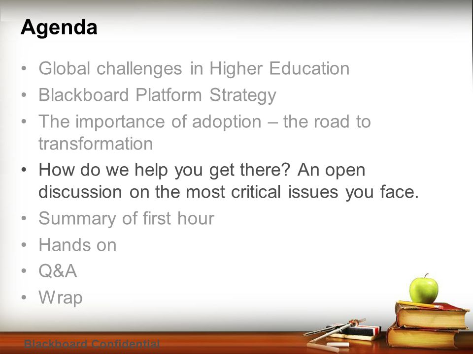 Blackboard Confidential Agenda Global challenges in Higher Education Blackboard Platform Strategy The importance of adoption – the road to transformation How do we help you get there.