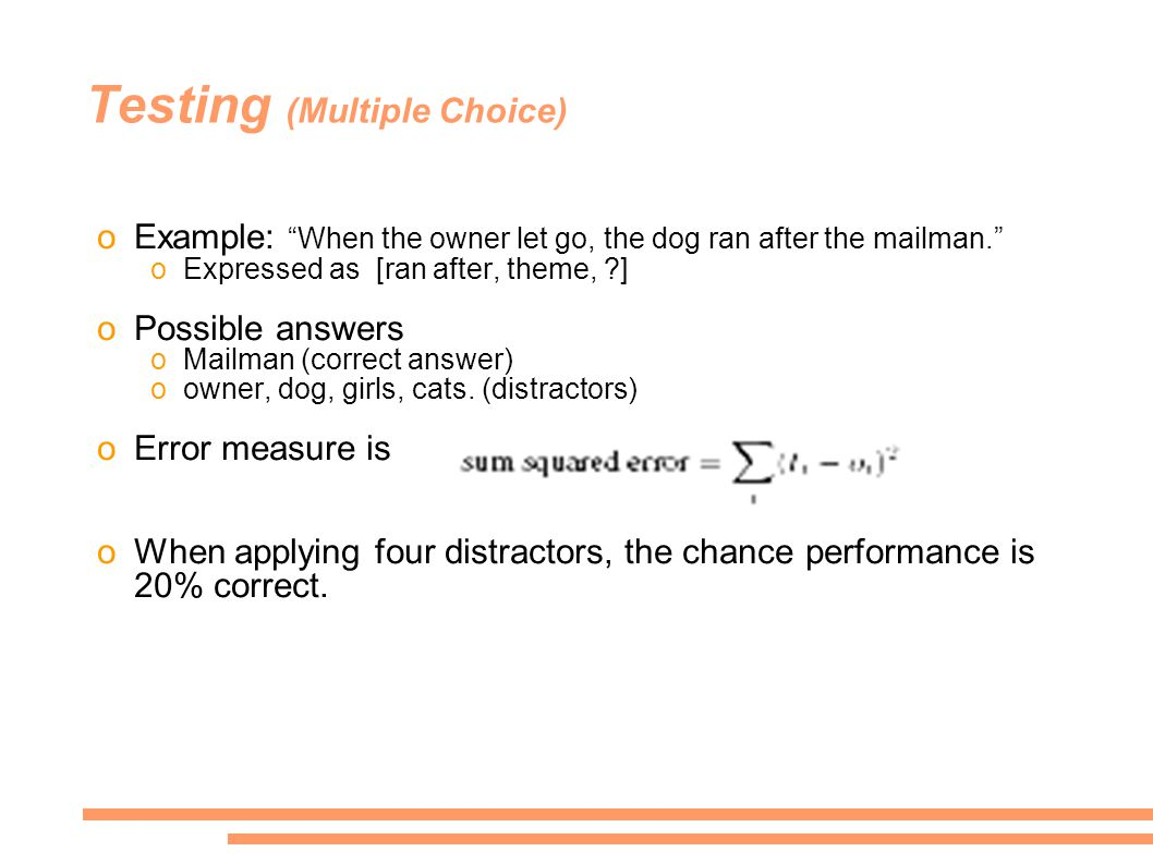Testing (Multiple Choice) oExample: When the owner let go, the dog ran after the mailman. oExpressed as [ran after, theme, ] oPossible answers oMailman (correct answer) oowner, dog, girls, cats.