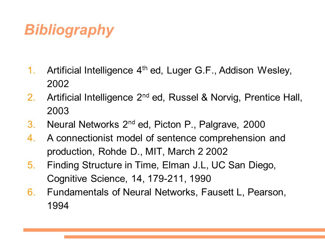 Bibliography 1.Artificial Intelligence 4 th ed, Luger G.F., Addison Wesley, 2002 2.Artificial Intelligence 2 nd ed, Russel & Norvig, Prentice Hall, 2003 3.Neural Networks 2 nd ed, Picton P., Palgrave, 2000 4.A connectionist model of sentence comprehension and production, Rohde D., MIT, March 2 2002 5.Finding Structure in Time, Elman J.L, UC San Diego, Cognitive Science, 14, 179-211, 1990 6.Fundamentals of Neural Networks, Fausett L, Pearson, 1994
