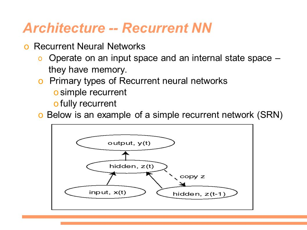 Architecture -- Recurrent NN oRecurrent Neural Networks o Operate on an input space and an internal state space – they have memory.