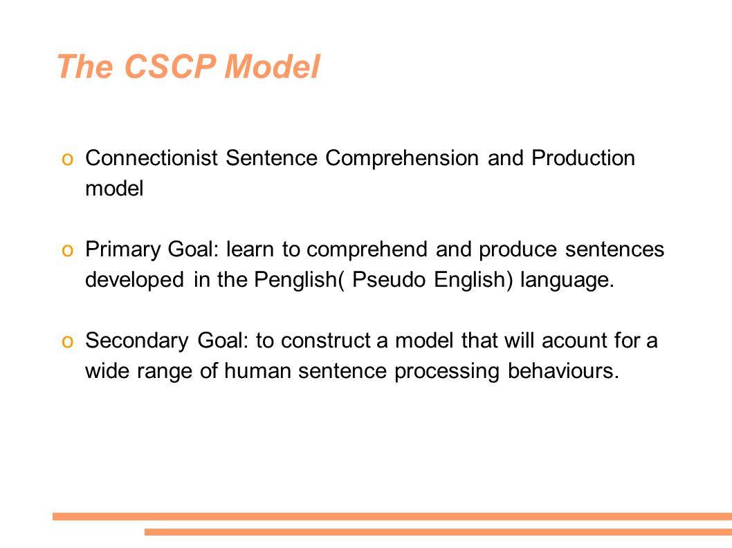 The CSCP Model oConnectionist Sentence Comprehension and Production model oPrimary Goal: learn to comprehend and produce sentences developed in the Penglish( Pseudo English) language.