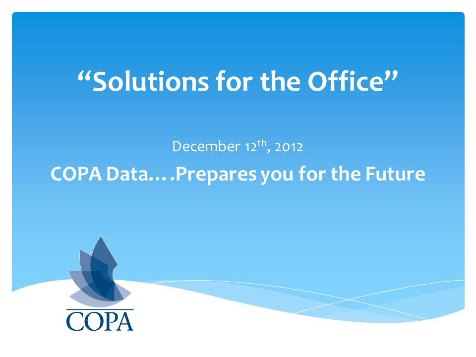 Solutions for the Office December 12 th, 2012 COPA Data….Prepares you for the Future