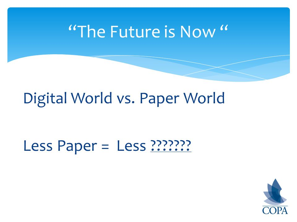 Digital World vs. Paper World Less Paper = Less The Future is Now