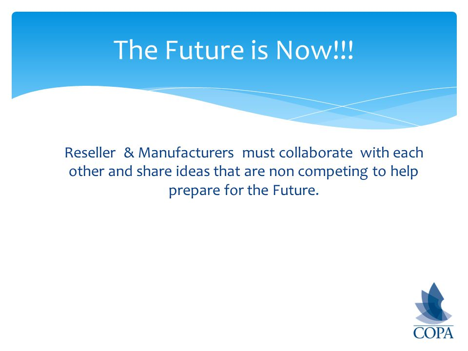 Reseller & Manufacturers must collaborate with each other and share ideas that are non competing to help prepare for the Future.