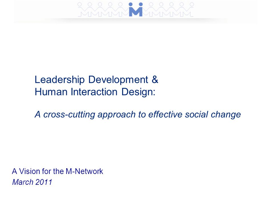 Leadership Development & Human Interaction Design: A cross-cutting approach to effective social change A Vision for the M-Network March 2011