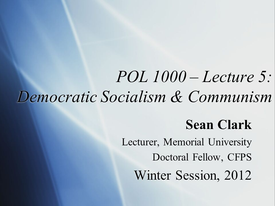 POL 1000 – Lecture 5: Democratic Socialism & Communism Sean Clark Lecturer, Memorial University Doctoral Fellow, CFPS Winter Session, 2012 Sean Clark Lecturer, Memorial University Doctoral Fellow, CFPS Winter Session, 2012