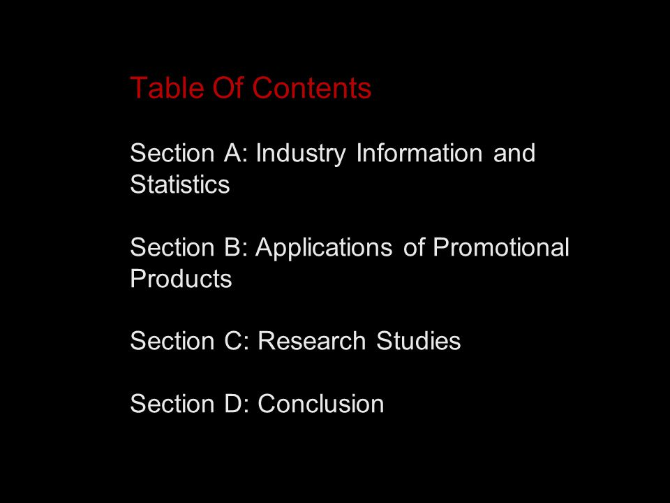 Table Of Contents Section A: Industry Information and Statistics Section B: Applications of Promotional Products Section C: Research Studies Section D: Conclusion