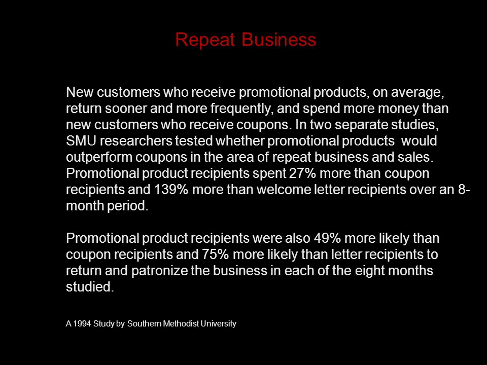 Repeat Business New customers who receive promotional products, on average, return sooner and more frequently, and spend more money than new customers who receive coupons.
