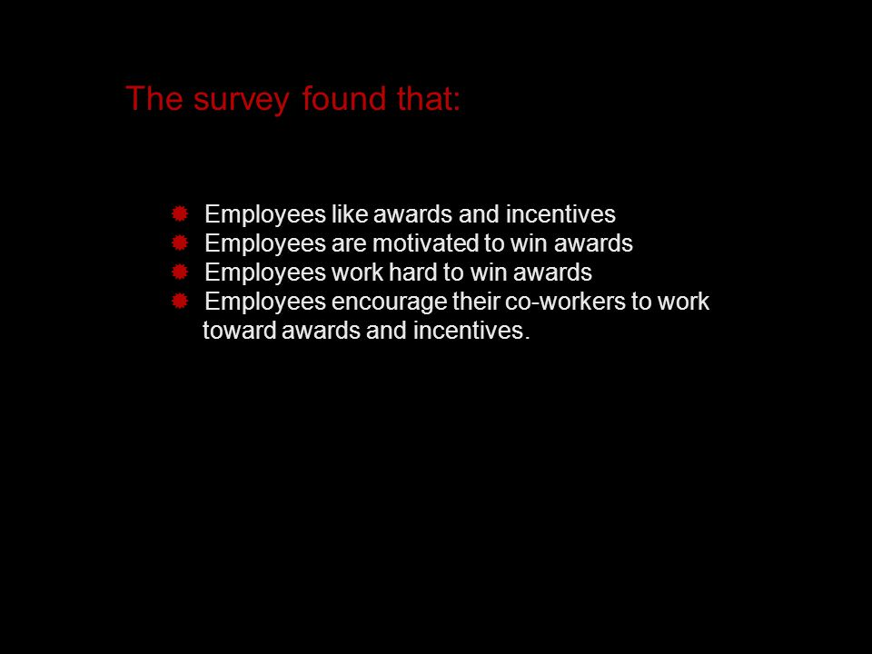 The survey found that:  Employees like awards and incentives  Employees are motivated to win awards  Employees work hard to win awards  Employees encourage their co-workers to work toward awards and incentives.