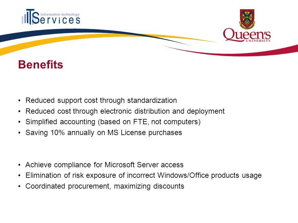 Benefits Reduced support cost through standardization Reduced cost through electronic distribution and deployment Simplified accounting (based on FTE, not computers) Saving 10% annually on MS License purchases Achieve compliance for Microsoft Server access Elimination of risk exposure of incorrect Windows/Office products usage Coordinated procurement, maximizing discounts