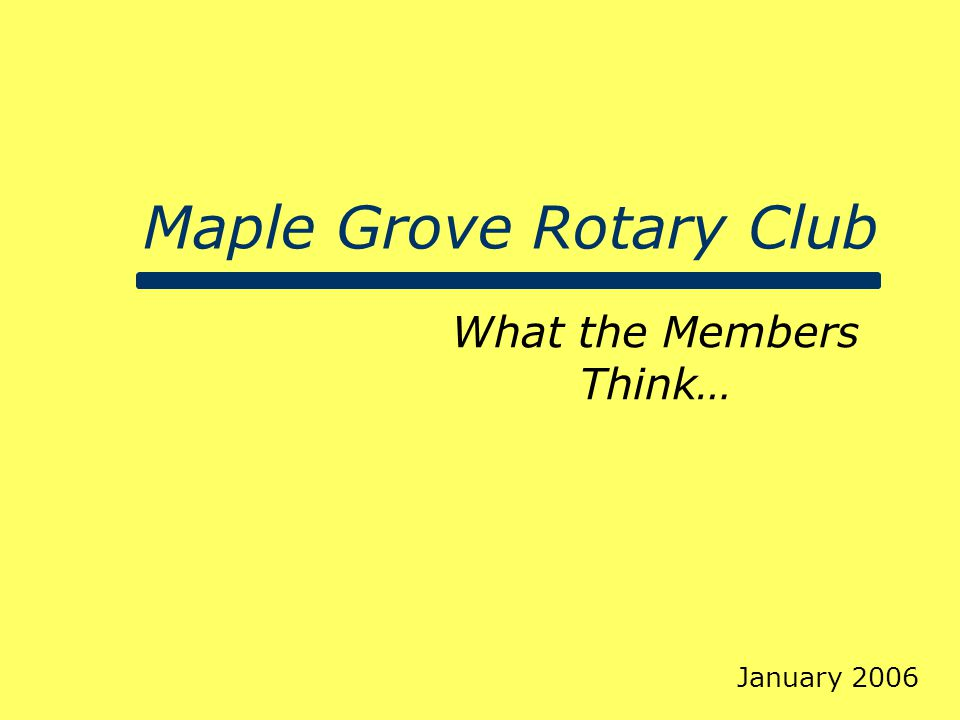 Maple Grove Rotary Club What the Members Think… January 2006