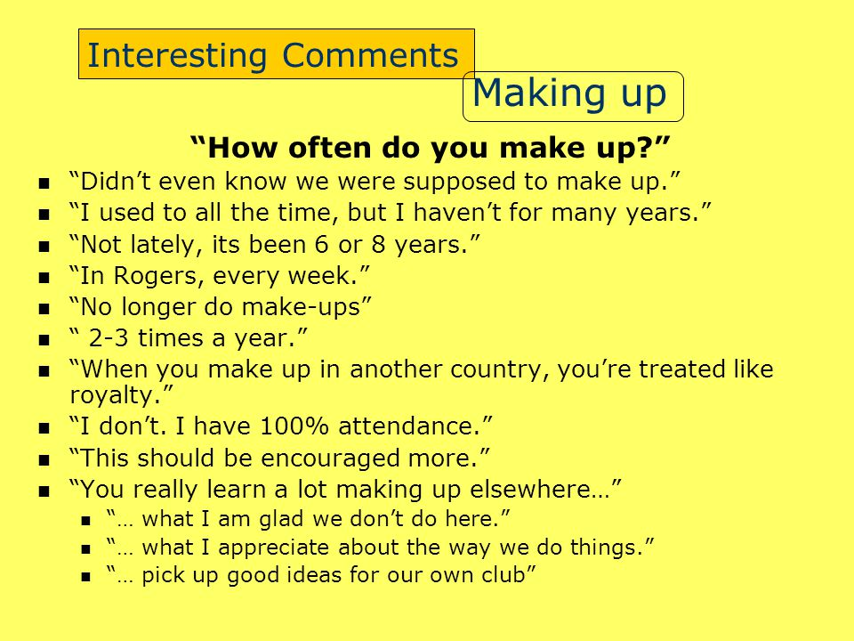 Interesting Comments How often do you make up Didn't even know we were supposed to make up. I used to all the time, but I haven't for many years. Not lately, its been 6 or 8 years. In Rogers, every week. No longer do make-ups 2-3 times a year. When you make up in another country, you're treated like royalty. I don't.