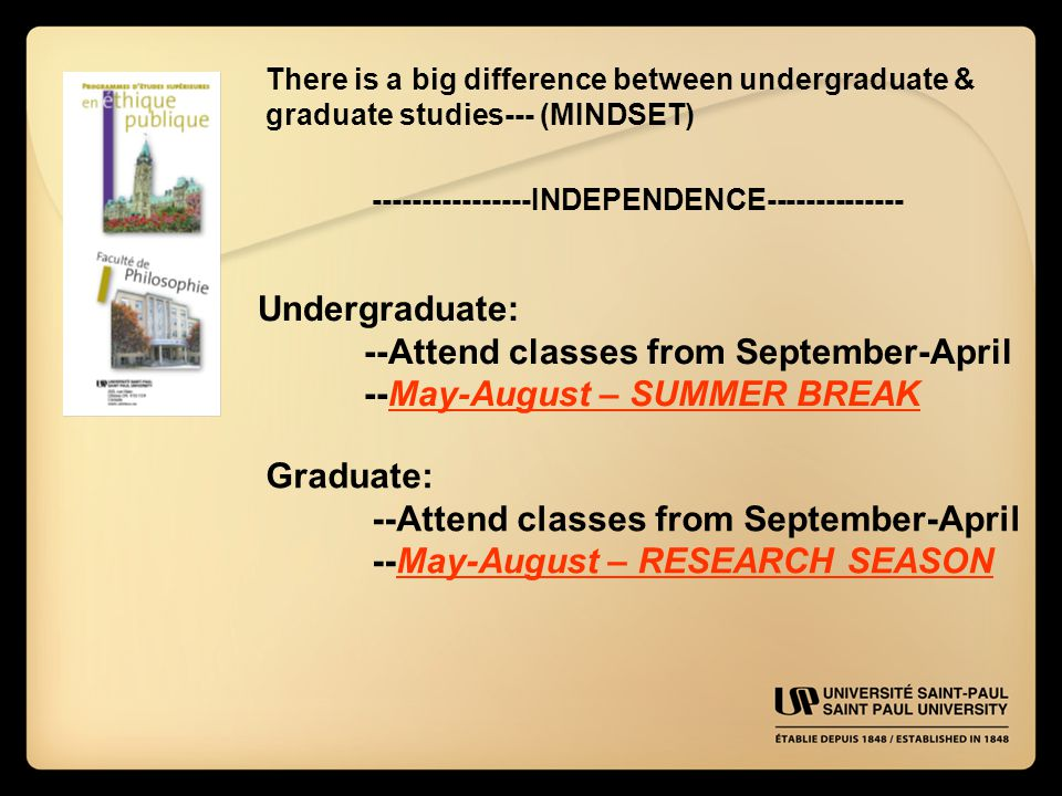 There is a big difference between undergraduate & graduate studies--- (MINDSET) ----------------INDEPENDENCE-------------- Undergraduate: --Attend classes from September-April --May-August – SUMMER BREAK Graduate: --Attend classes from September-April --May-August – RESEARCH SEASON