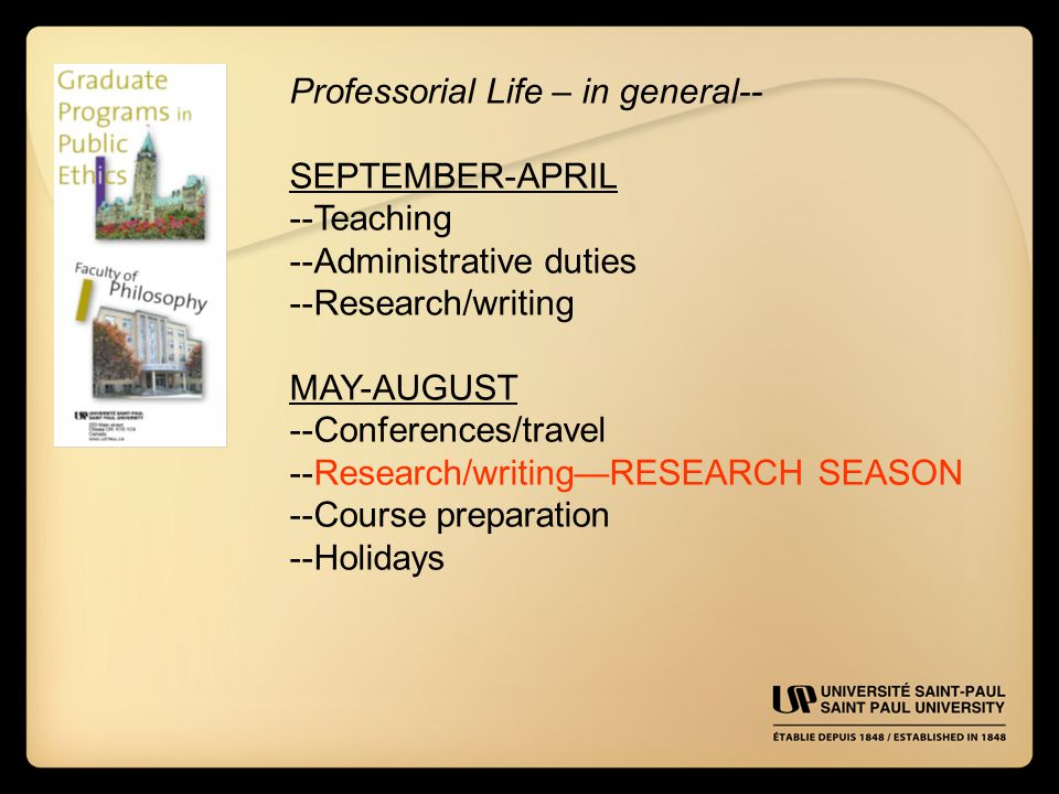 Professorial Life – in general-- SEPTEMBER-APRIL --Teaching --Administrative duties --Research/writing MAY-AUGUST --Conferences/travel --Research/writing—RESEARCH SEASON --Course preparation --Holidays