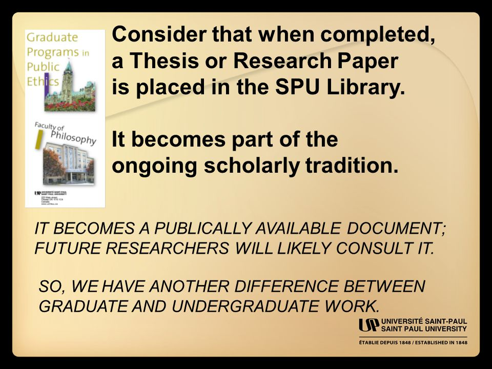 Consider that when completed, a Thesis or Research Paper is placed in the SPU Library.