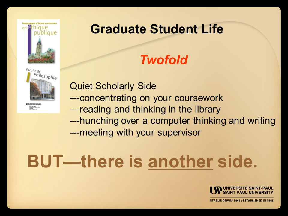 Graduate Student Life Twofold Quiet Scholarly Side ---concentrating on your coursework ---reading and thinking in the library ---hunching over a computer thinking and writing ---meeting with your supervisor BUT—there is another side.
