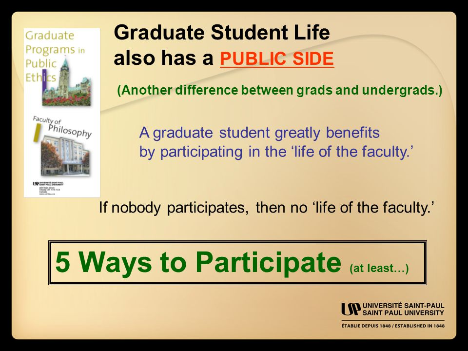Graduate Student Life also has a PUBLIC SIDE A graduate student greatly benefits by participating in the 'life of the faculty.' If nobody participates, then no 'life of the faculty.' 5 Ways to Participate (at least…) (Another difference between grads and undergrads.)