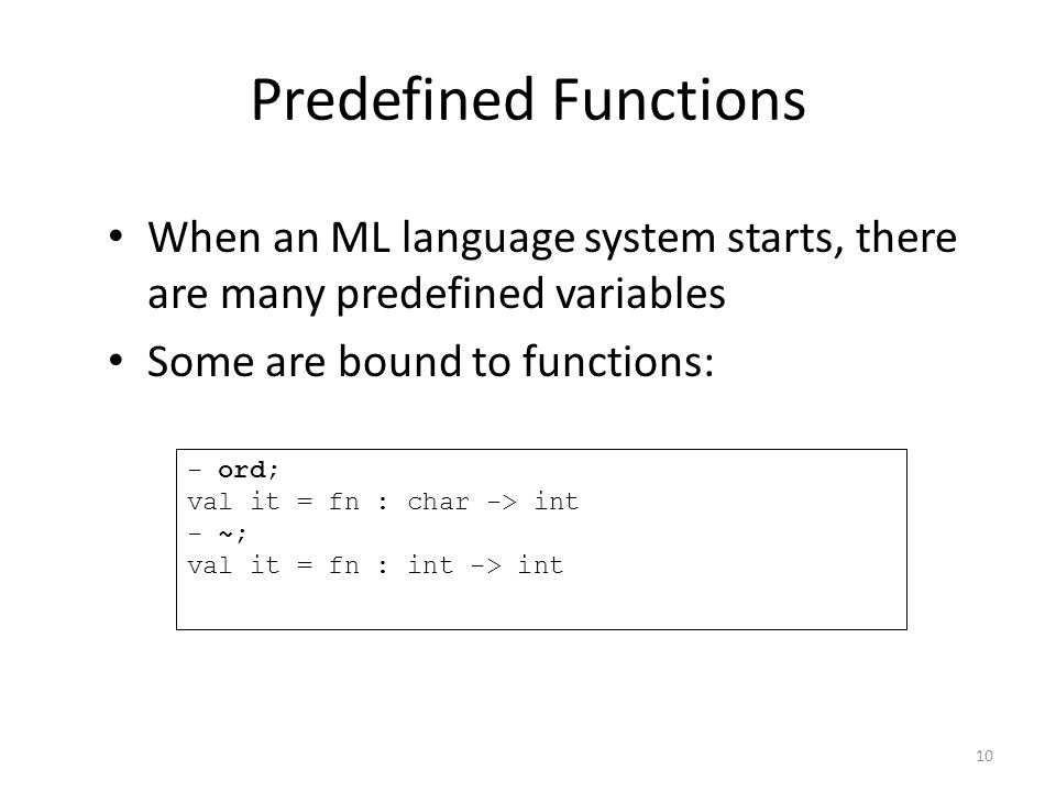 Predefined Functions When an ML language system starts, there are many predefined variables Some are bound to functions: - ord; val it = fn : char -> int - ~; val it = fn : int -> int 10