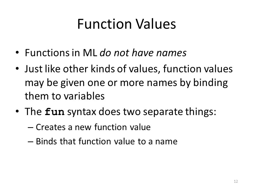 Function Values Functions in ML do not have names Just like other kinds of values, function values may be given one or more names by binding them to variables The fun syntax does two separate things: – Creates a new function value – Binds that function value to a name 12