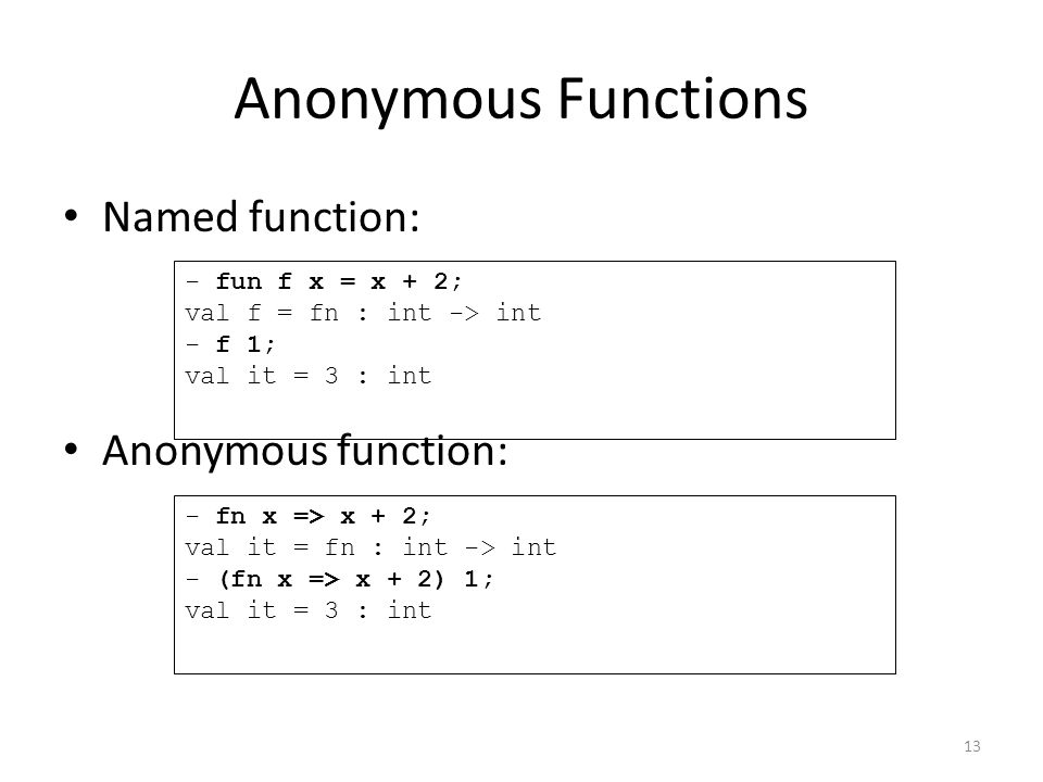 Anonymous Functions Named function: Anonymous function: - fun f x = x + 2; val f = fn : int -> int - f 1; val it = 3 : int - fn x => x + 2; val it = fn : int -> int - (fn x => x + 2) 1; val it = 3 : int 13